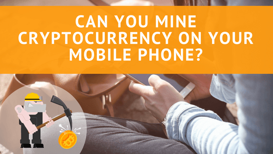 Can You Mine Cryptocurrency on Your Mobile Phone?