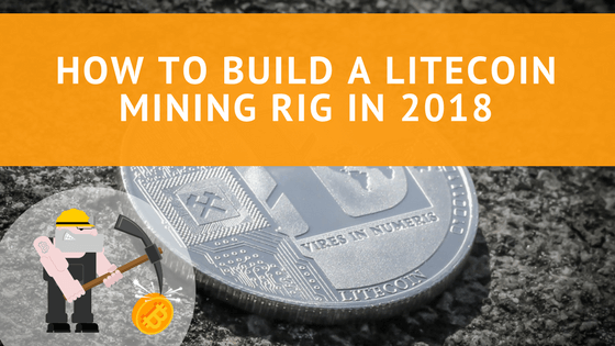 How To Build a Litecoin Mining Rig In 2018