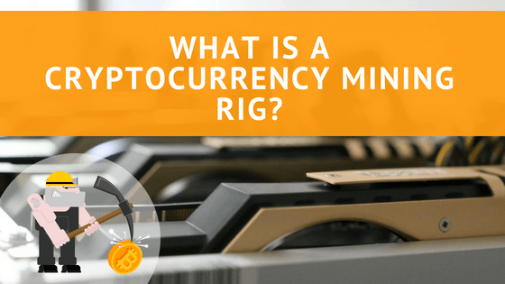 What is a Cryptocurrency Mining Rig?